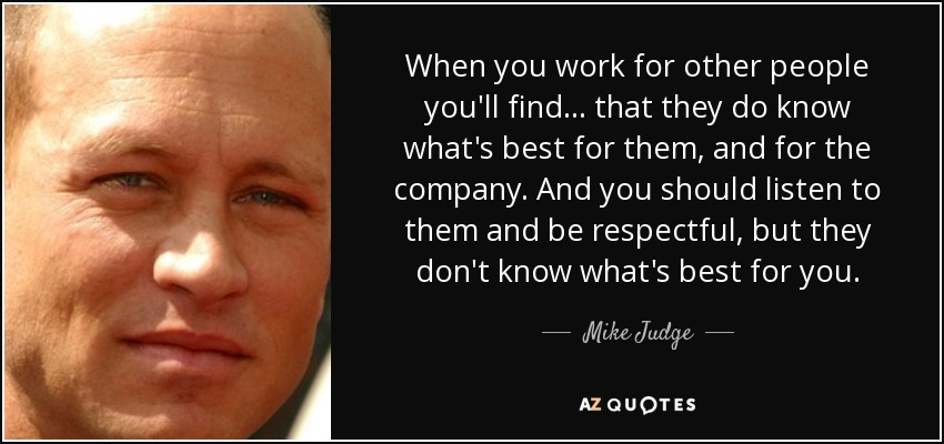 When you work for other people you'll find ... that they do know what's best for them, and for the company. And you should listen to them and be respectful, but they don't know what's best for you. - Mike Judge
