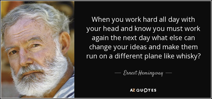 When you work hard all day with your head and know you must work again the next day what else can change your ideas and make them run on a different plane like whisky? - Ernest Hemingway