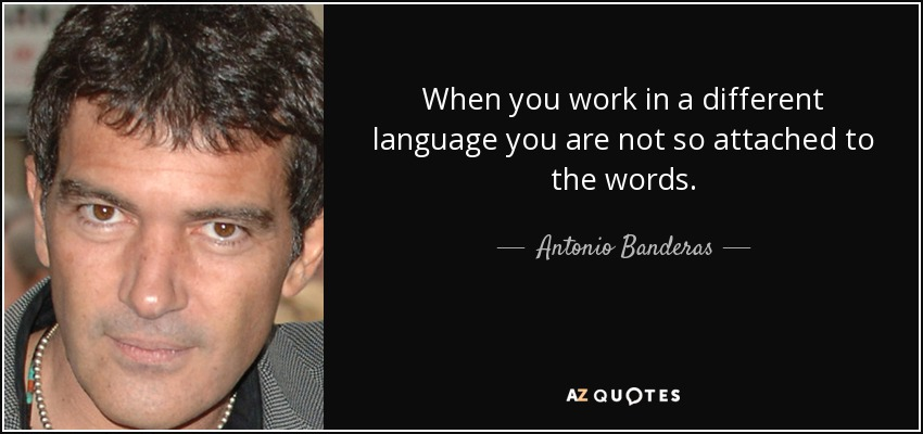 When you work in a different language you are not so attached to the words. - Antonio Banderas