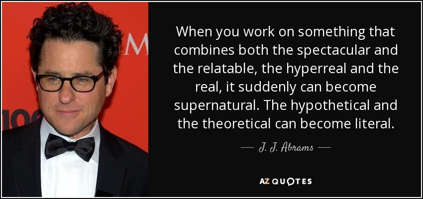 When you work on something that combines both the spectacular and the relatable, the hyperreal and the real, it suddenly can become supernatural. The hypothetical and the theoretical can become literal. - J. J. Abrams