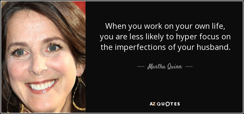 When you work on your own life, you are less likely to hyper focus on the imperfections of your husband. - Martha Quinn