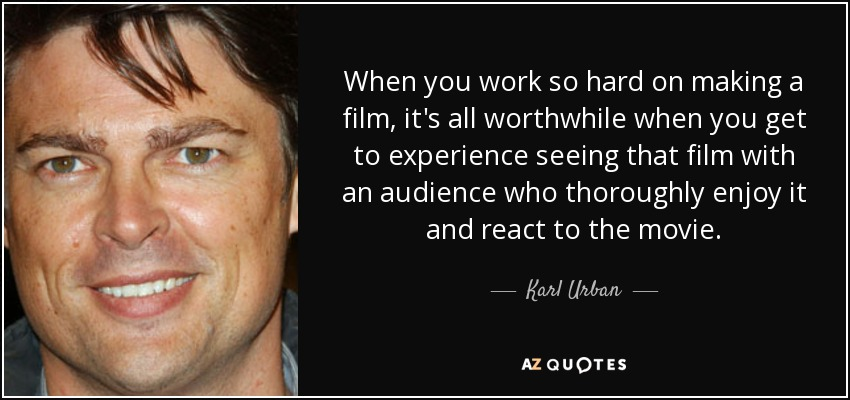 When you work so hard on making a film, it's all worthwhile when you get to experience seeing that film with an audience who thoroughly enjoy it and react to the movie. - Karl Urban