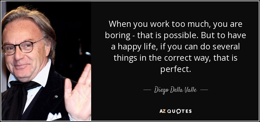 When you work too much, you are boring - that is possible. But to have a happy life, if you can do several things in the correct way, that is perfect. - Diego Della Valle
