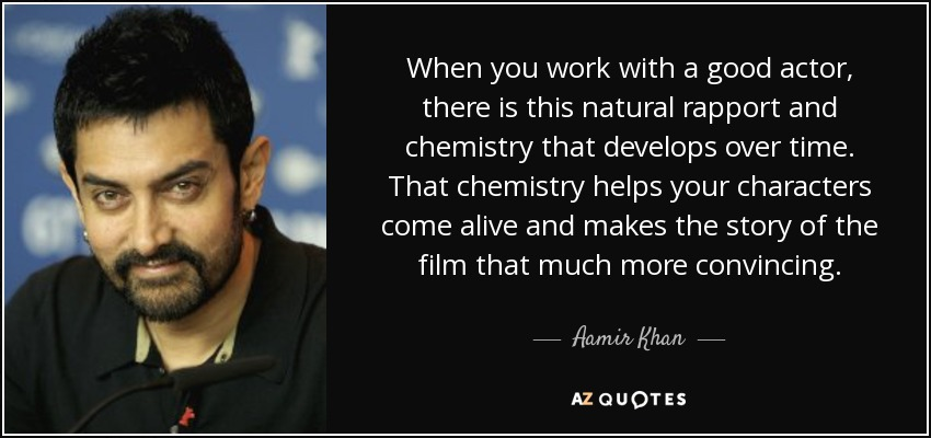 When you work with a good actor, there is this natural rapport and chemistry that develops over time. That chemistry helps your characters come alive and makes the story of the film that much more convincing. - Aamir Khan