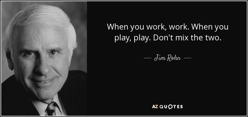 When you work, work. When you play, play. Don't mix the two. - Jim Rohn