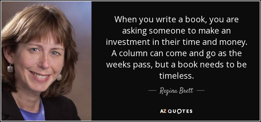 When you write a book, you are asking someone to make an investment in their time and money. A column can come and go as the weeks pass, but a book needs to be timeless. - Regina Brett
