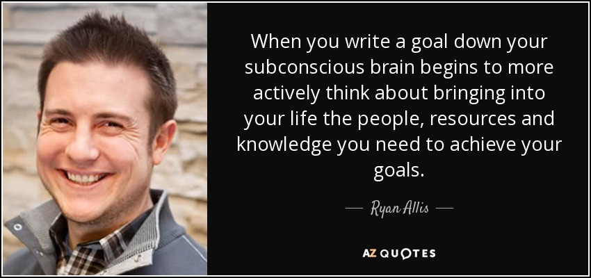 When you write a goal down your subconscious brain begins to more actively think about bringing into your life the people, resources and knowledge you need to achieve your goals. - Ryan Allis