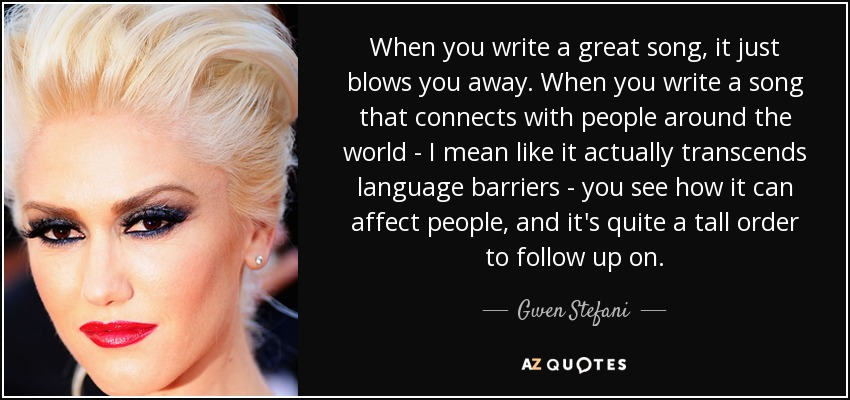 When you write a great song, it just blows you away. When you write a song that connects with people around the world - I mean like it actually transcends language barriers - you see how it can affect people, and it's quite a tall order to follow up on. - Gwen Stefani
