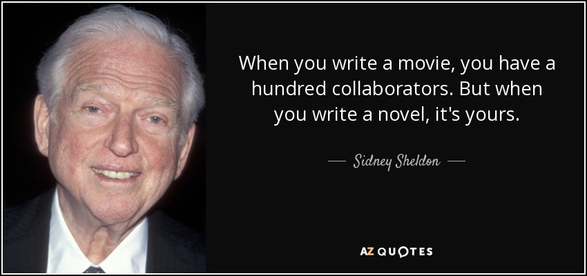 When you write a movie, you have a hundred collaborators. But when you write a novel, it's yours. - Sidney Sheldon