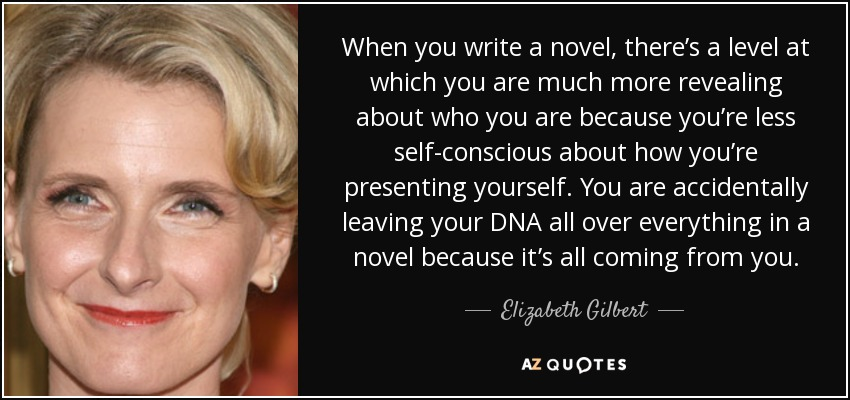When you write a novel, there's a level at which you are much more revealing about who you are because you're less self-conscious about how you're presenting yourself. You are accidentally leaving your DNA all over everything in a novel because it's all coming from you. - Elizabeth Gilbert