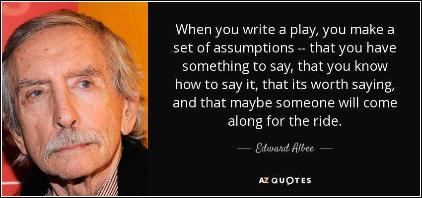 When you write a play, you make a set of assumptions -- that you have something to say, that you know how to say it, that its worth saying, and that maybe someone will come along for the ride. - Edward Albee