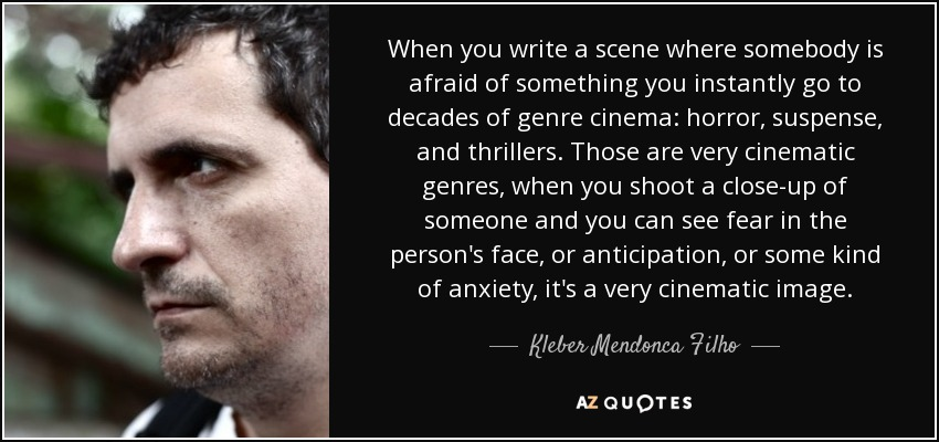 When you write a scene where somebody is afraid of something you instantly go to decades of genre cinema: horror, suspense, and thrillers. Those are very cinematic genres, when you shoot a close-up of someone and you can see fear in the person's face, or anticipation, or some kind of anxiety, it's a very cinematic image. - Kleber Mendonca Filho