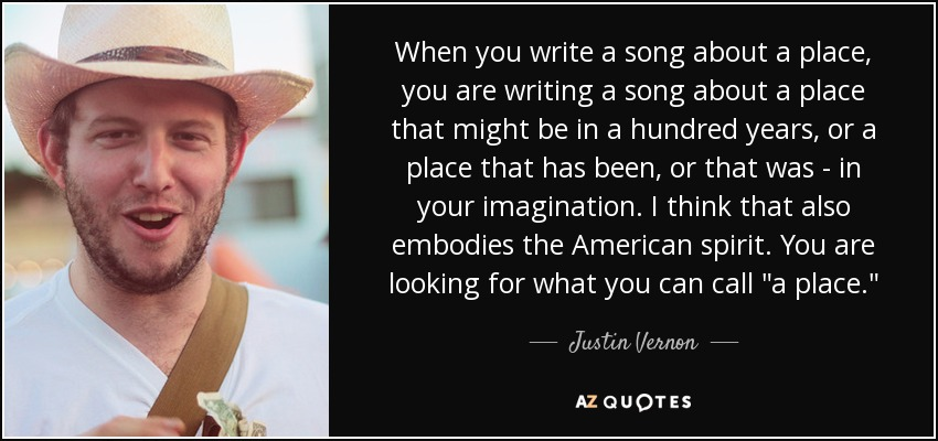 When you write a song about a place, you are writing a song about a place that might be in a hundred years, or a place that has been, or that was - in your imagination. I think that also embodies the American spirit. You are looking for what you can call