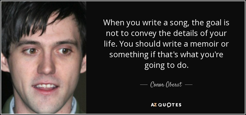 When you write a song, the goal is not to convey the details of your life. You should write a memoir or something if that's what you're going to do. - Conor Oberst