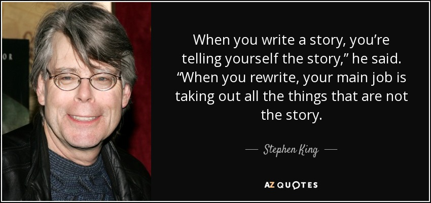 """When you write a story, you're telling yourself the story,"""" he said. """"When you rewrite, your main job is taking out all the things that are not the story. - Stephen King"""