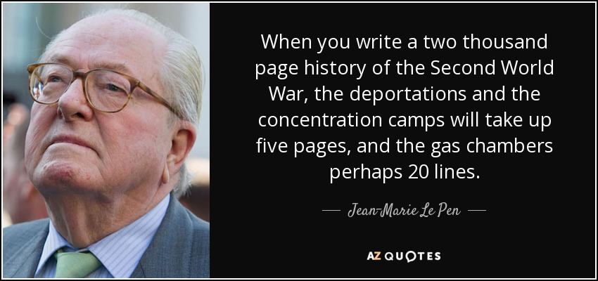 When you write a two thousand page history of the Second World War, the deportations and the concentration camps will take up five pages, and the gas chambers perhaps 20 lines. - Jean-Marie Le Pen