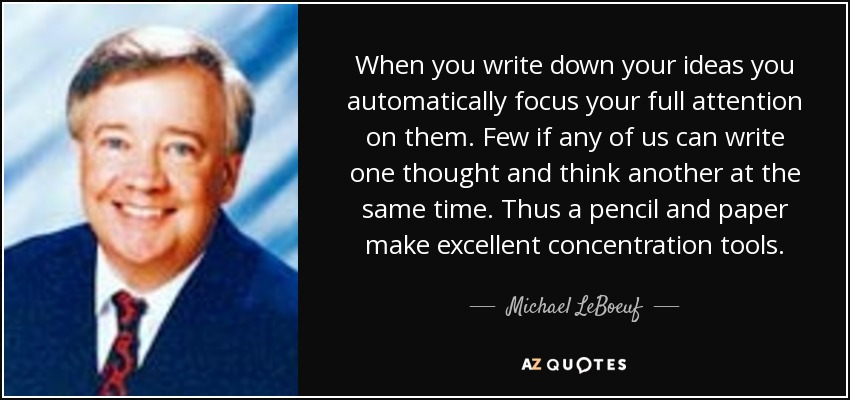 When you write down your ideas you automatically focus your full attention on them. Few if any of us can write one thought and think another at the same time. Thus a pencil and paper make excellent concentration tools. - Michael LeBoeuf