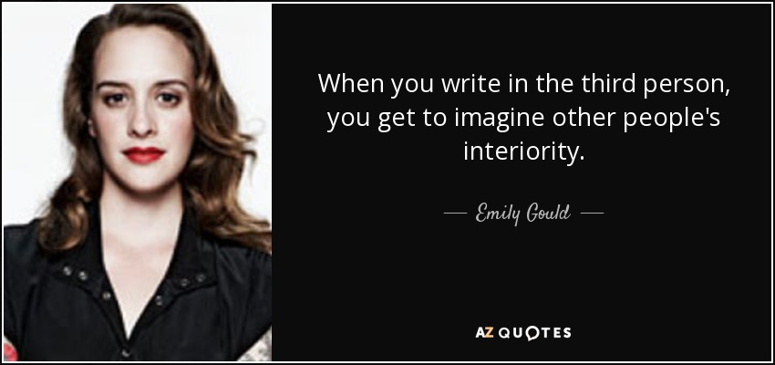 When you write in the third person, you get to imagine other people's interiority. - Emily Gould