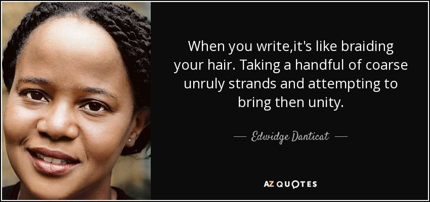 When you write ,it's like braiding your hair. Taking a handful of coarse unruly strands and attempting to bring then unity. - Edwidge Danticat