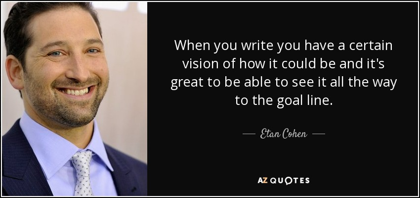 When you write you have a certain vision of how it could be and it's great to be able to see it all the way to the goal line. - Etan Cohen