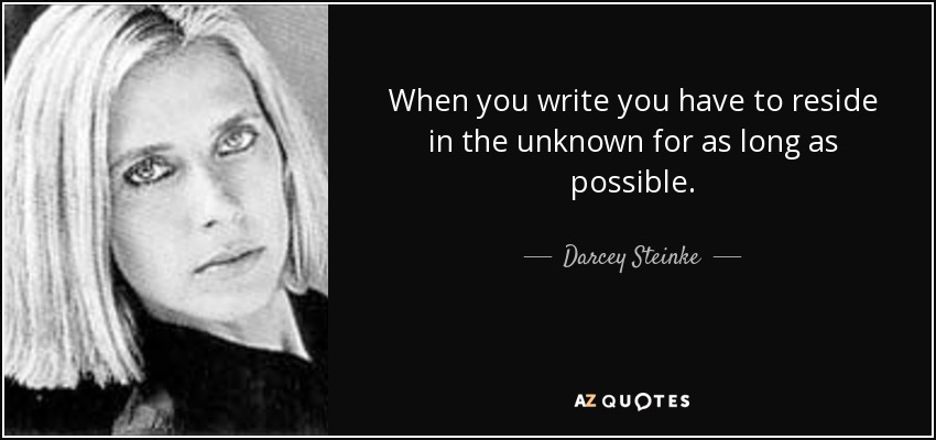 When you write you have to reside in the unknown for as long as possible. - Darcey Steinke