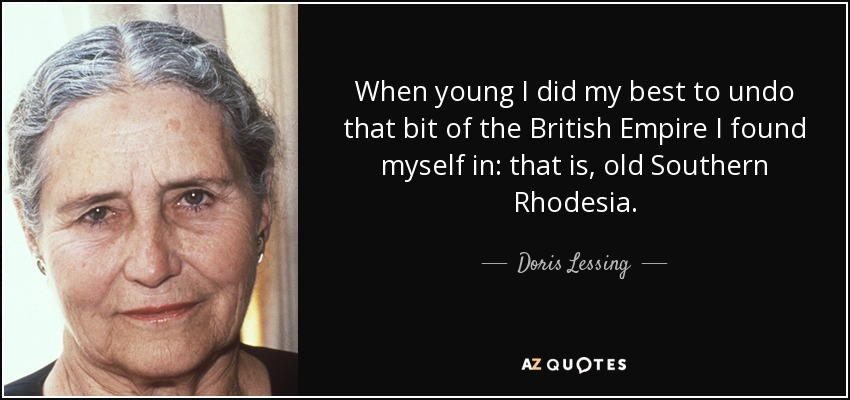 When young I did my best to undo that bit of the British Empire I found myself in: that is, old Southern Rhodesia. - Doris Lessing