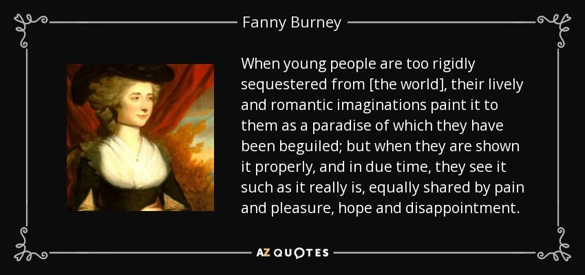 When young people are too rigidly sequestered from [the world], their lively and romantic imaginations paint it to them as a paradise of which they have been beguiled; but when they are shown it properly, and in due time, they see it such as it really is, equally shared by pain and pleasure, hope and disappointment. - Fanny Burney