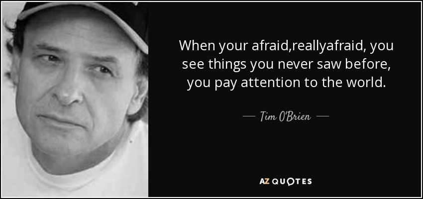 When your afraid,reallyafraid, you see things you never saw before, you pay attention to the world. - Tim O'Brien