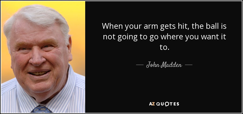 When your arm gets hit, the ball is not going to go where you want it to. - John Madden