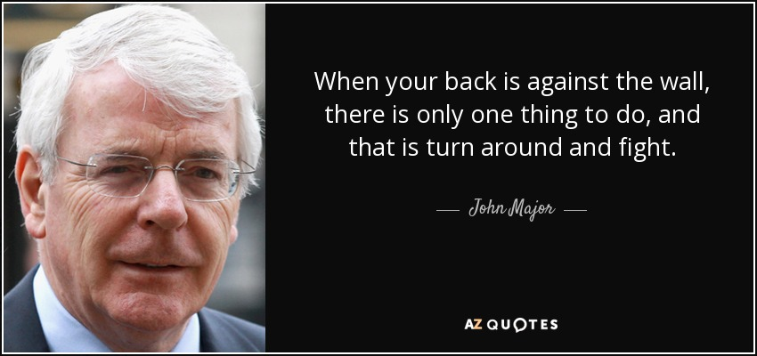 When your back is against the wall, there is only one thing to do, and that is turn around and fight. - John Major