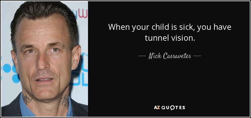 Nick Cassavetes Quote When Your Child Is Sick You Have Tunnel Vision