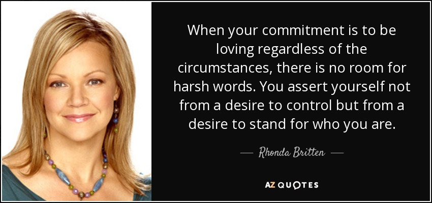 When your commitment is to be loving regardless of the circumstances, there is no room for harsh words. You assert yourself not from a desire to control but from a desire to stand for who you are. - Rhonda Britten