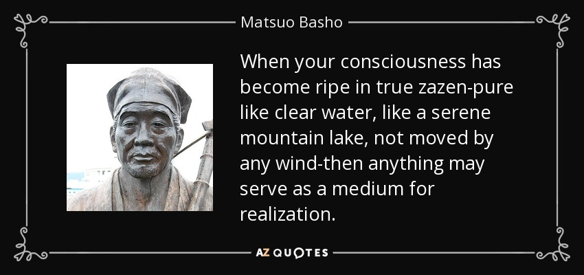 When your consciousness has become ripe in true zazen-pure like clear water, like a serene mountain lake, not moved by any wind-then anything may serve as a medium for realization. - Matsuo Basho