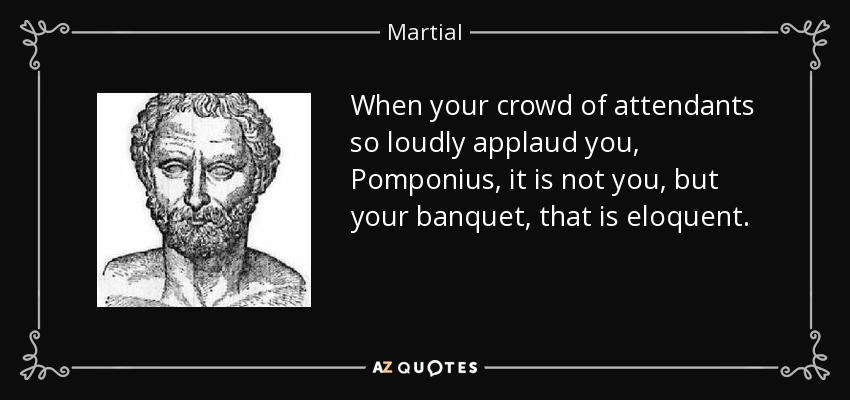 When your crowd of attendants so loudly applaud you, Pomponius, it is not you, but your banquet, that is eloquent. - Martial