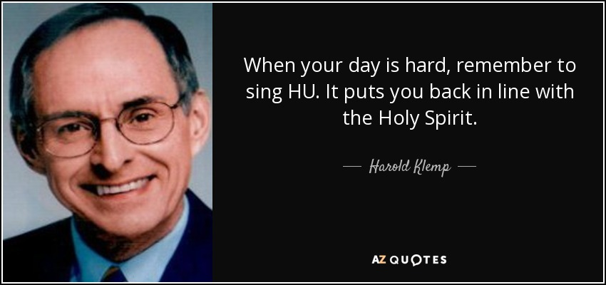 When your day is hard, remember to sing HU. It puts you back in line with the Holy Spirit. - Harold Klemp