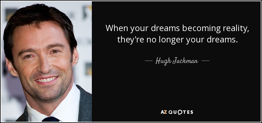When your dreams becoming reality, they're no longer your dreams. - Hugh Jackman