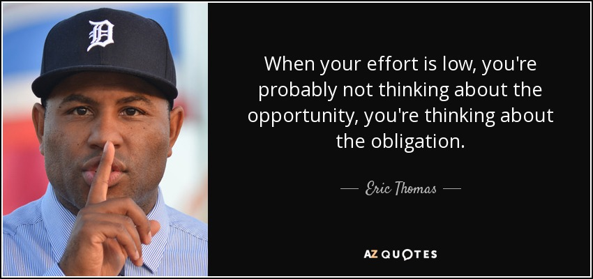 When your effort is low, you're probably not thinking about the opportunity, you're thinking about the obligation. - Eric Thomas