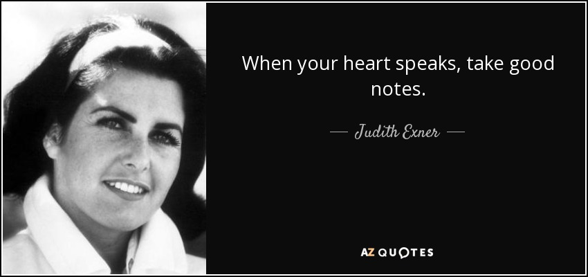 When your heart speaks, take good notes. - Judith Exner