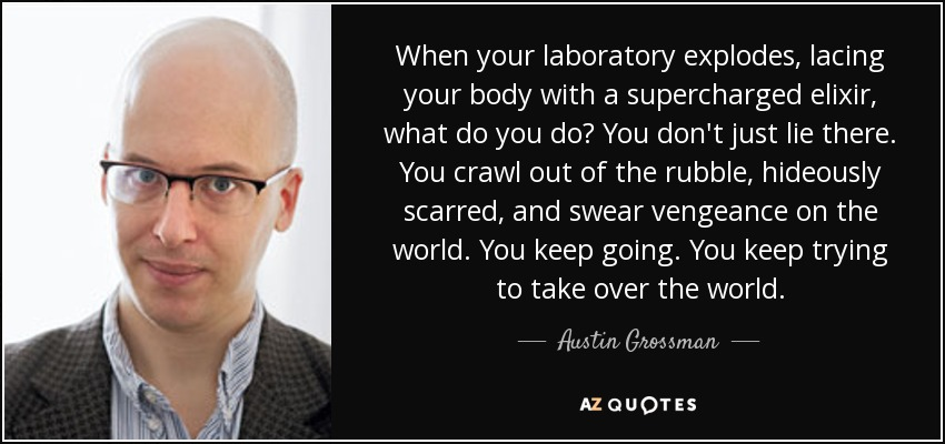 When your laboratory explodes, lacing your body with a supercharged elixir, what do you do? You don't just lie there. You crawl out of the rubble, hideously scarred, and swear vengeance on the world. You keep going. You keep trying to take over the world. - Austin Grossman