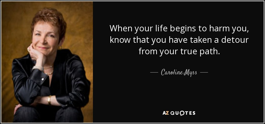 When your life begins to harm you, know that you have taken a detour from your true path. - Caroline Myss