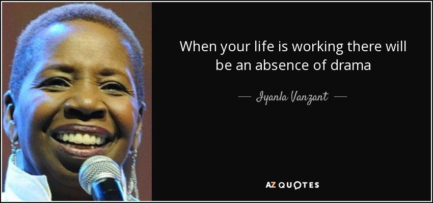 When your life is working there will be an absence of drama - Iyanla Vanzant