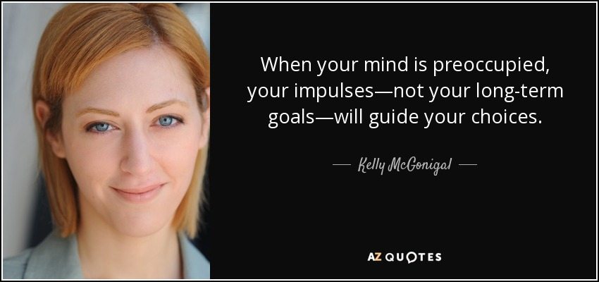 When your mind is preoccupied, your impulses—not your long-term goals—will guide your choices. - Kelly McGonigal
