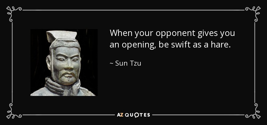When your opponent gives you an opening, be swift as a hare. - Sun Tzu