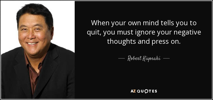 When your own mind tells you to quit, you must ignore your negative thoughts and press on. - Robert Kiyosaki