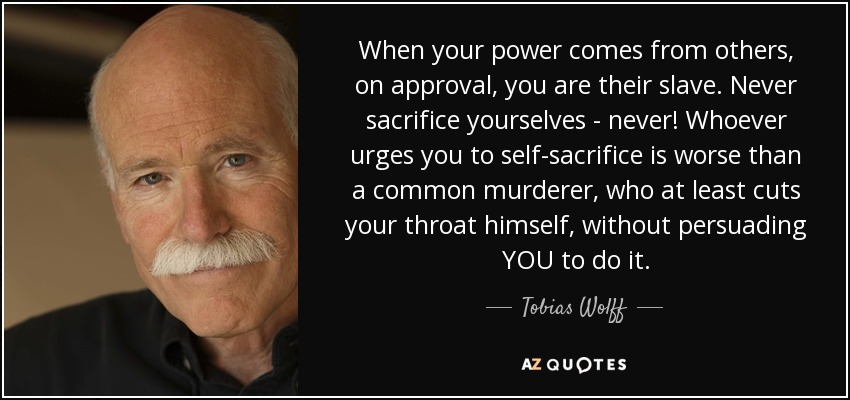 When your power comes from others, on approval, you are their slave. Never sacrifice yourselves - never! Whoever urges you to self-sacrifice is worse than a common murderer, who at least cuts your throat himself, without persuading YOU to do it. - Tobias Wolff