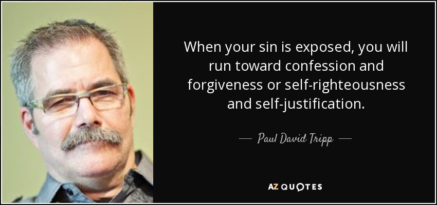 When your sin is exposed, you will run toward confession and forgiveness or self-righteousness and self-justification. - Paul David Tripp