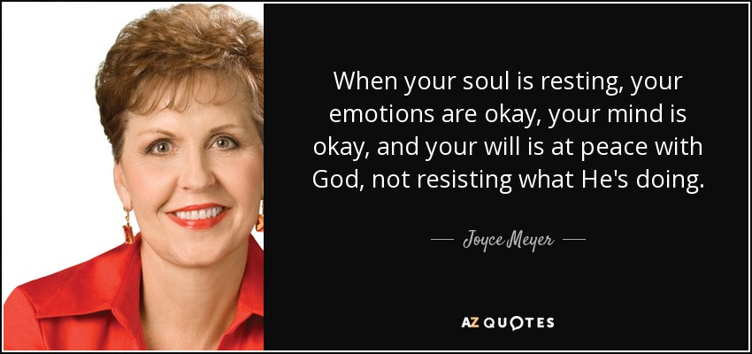 When your soul is resting, your emotions are okay, your mind is okay, and your will is at peace with God, not resisting what He's doing. - Joyce Meyer