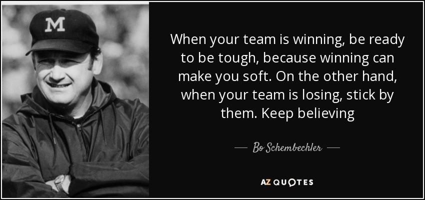 When your team is winning, be ready to be tough, because winning can make you soft. On the other hand, when your team is losing, stick by them. Keep believing - Bo Schembechler