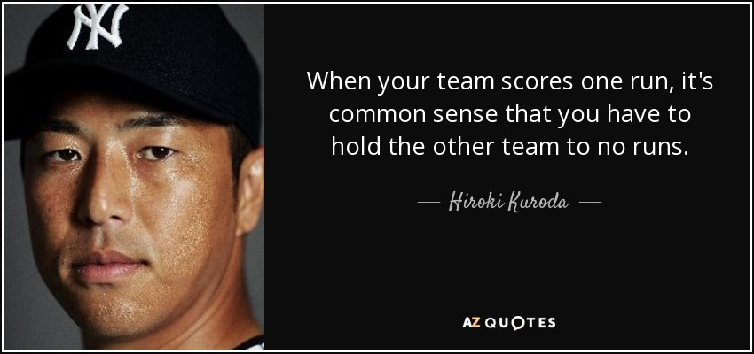 When your team scores one run, it's common sense that you have to hold the other team to no runs. - Hiroki Kuroda