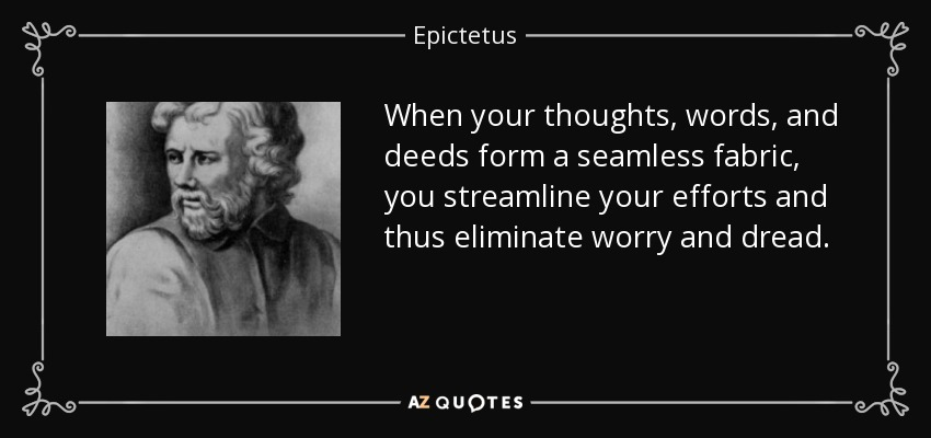 When your thoughts, words, and deeds form a seamless fabric, you streamline your efforts and thus eliminate worry and dread. - Epictetus